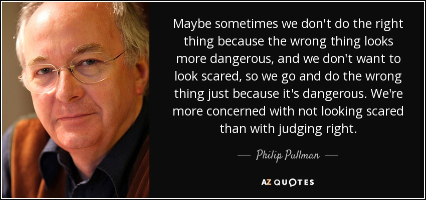 Maybe sometimes we don't do the right thing because the wrong thing looks more dangerous, and we don't want to look scared, so we go and do the wrong thing just because it's dangerous. We're more concerned with not looking scared than with judging right. - Philip Pullman