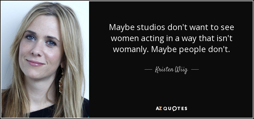 Maybe studios don't want to see women acting in a way that isn't womanly. Maybe people don't. - Kristen Wiig
