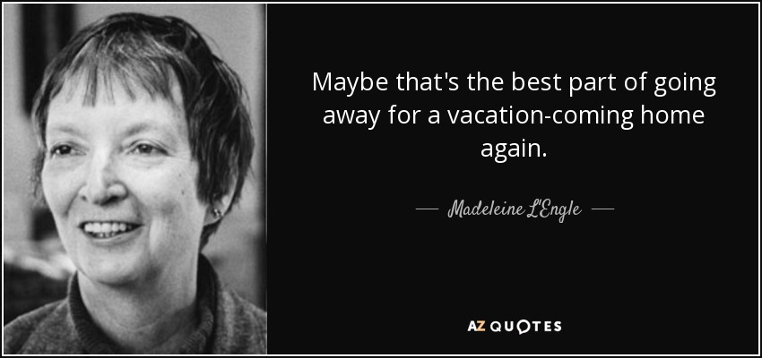 Maybe that's the best part of going away for a vacation-coming home again. - Madeleine L'Engle