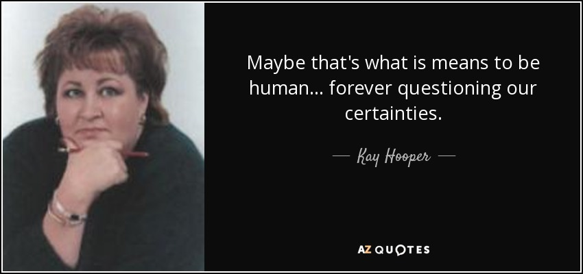Maybe that's what is means to be human . . . forever questioning our certainties. - Kay Hooper