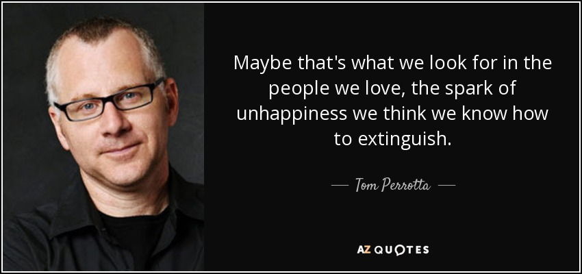Maybe that's what we look for in the people we love, the spark of unhappiness we think we know how to extinguish. - Tom Perrotta