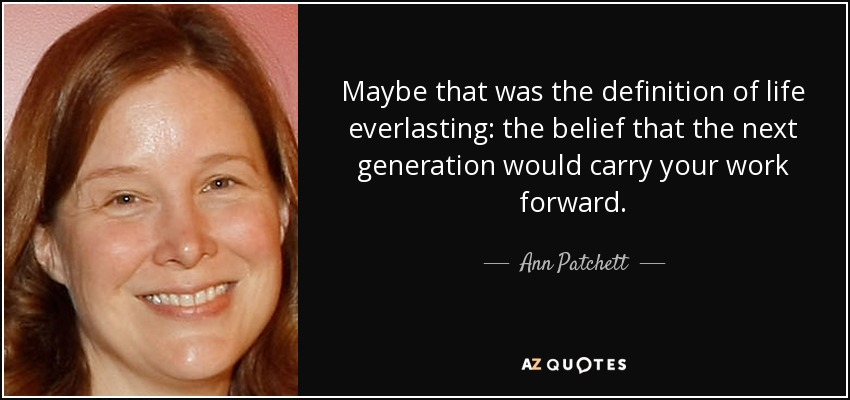 Maybe that was the definition of life everlasting: the belief that the next generation would carry your work forward. - Ann Patchett