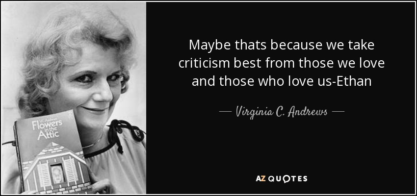 Maybe thats because we take criticism best from those we love and those who love us-Ethan - Virginia C. Andrews