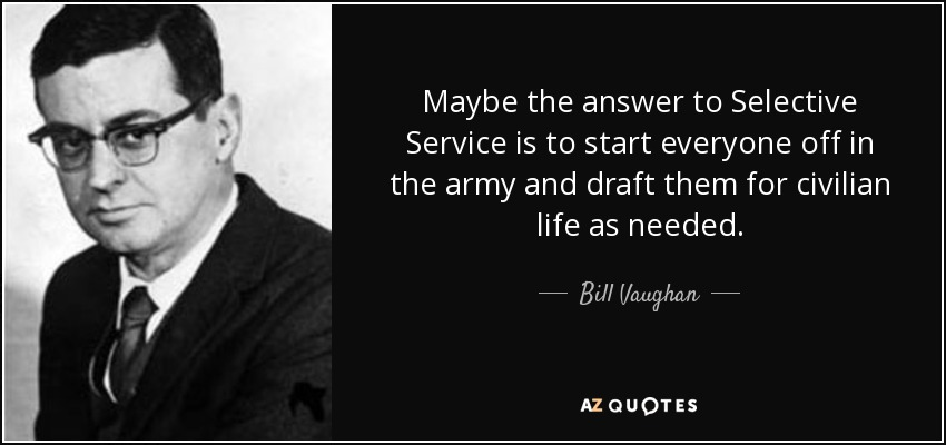 Maybe the answer to Selective Service is to start everyone off in the army and draft them for civilian life as needed. - Bill Vaughan