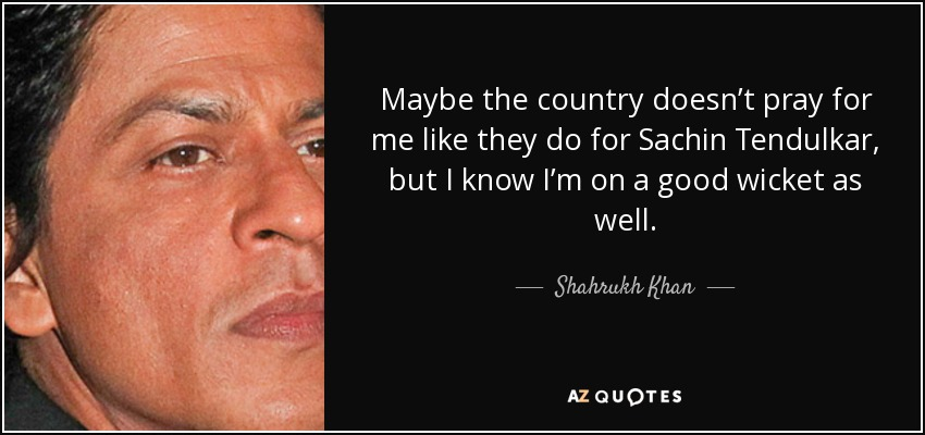 Maybe the country doesn't pray for me like they do for Sachin Tendulkar, but I know I'm on a good wicket as well. - Shahrukh Khan