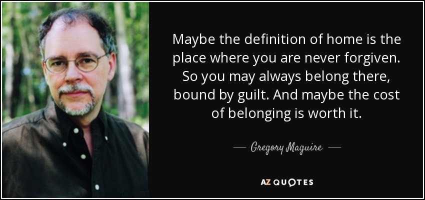 Maybe the definition of home is the place where you are never forgiven. So you may always belong there, bound by guilt. And maybe the cost of belonging is worth it. - Gregory Maguire