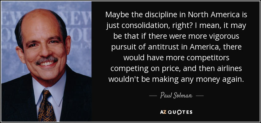 Maybe the discipline in North America is just consolidation, right? I mean, it may be that if there were more vigorous pursuit of antitrust in America, there would have more competitors competing on price, and then airlines wouldn't be making any money again. - Paul Solman