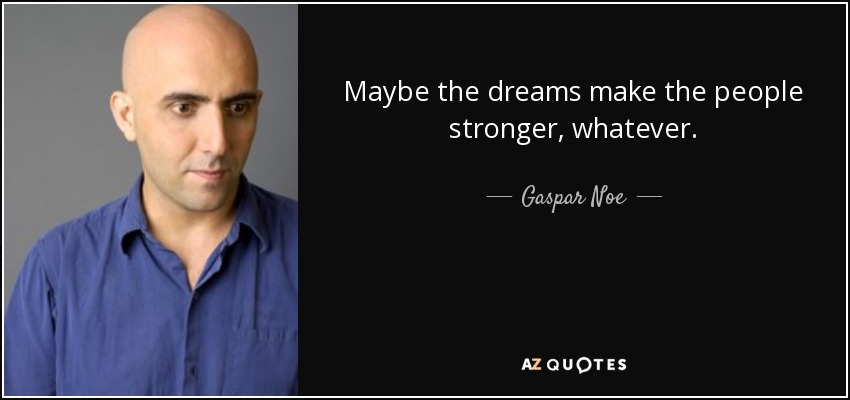 Maybe the dreams make the people stronger, whatever. - Gaspar Noe
