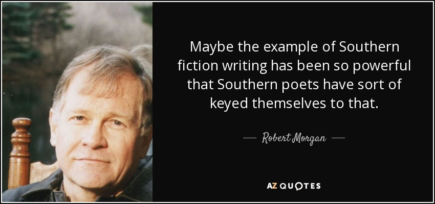 Maybe the example of Southern fiction writing has been so powerful that Southern poets have sort of keyed themselves to that. - Robert Morgan