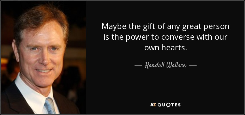 Maybe the gift of any great person is the power to converse with our own hearts. - Randall Wallace