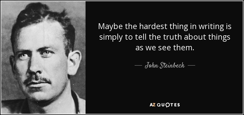 Maybe the hardest thing in writing is simply to tell the truth about things as we see them. - John Steinbeck
