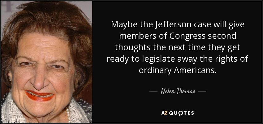 Maybe the Jefferson case will give members of Congress second thoughts the next time they get ready to legislate away the rights of ordinary Americans. - Helen Thomas