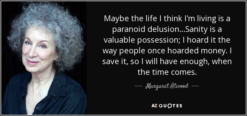 Maybe the life I think I'm living is a paranoid delusion...Sanity is a valuable possession; I hoard it the way people once hoarded money. I save it, so I will have enough, when the time comes. - Margaret Atwood