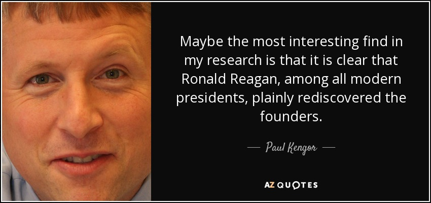 Maybe the most interesting find in my research is that it is clear that Ronald Reagan, among all modern presidents, plainly rediscovered the founders. - Paul Kengor
