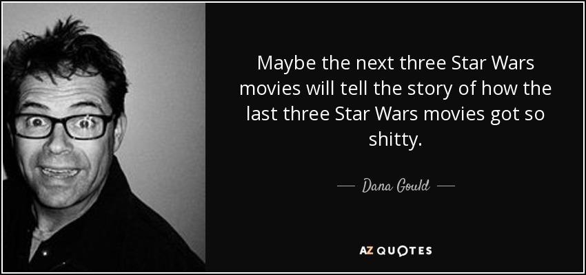 Maybe the next three Star Wars movies will tell the story of how the last three Star Wars movies got so shitty. - Dana Gould