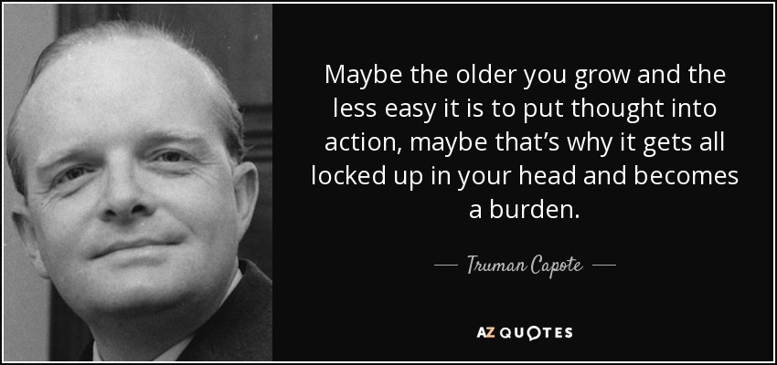 Maybe the older you grow and the less easy it is to put thought into action, maybe that's why it gets all locked up in your head and becomes a burden. - Truman Capote