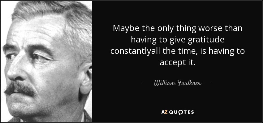Maybe the only thing worse than having to give gratitude constantlyall the time, is having to accept it. - William Faulkner