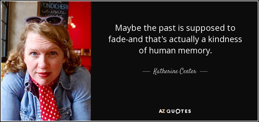 Maybe the past is supposed to fade-and that's actually a kindness of human memory. - Katherine Center