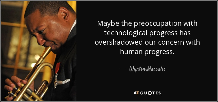 Maybe the preoccupation with technological progress has overshadowed our concern with human progress. - Wynton Marsalis