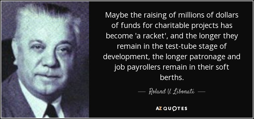 Maybe the raising of millions of dollars of funds for charitable projects has become 'a racket', and the longer they remain in the test-tube stage of development, the longer patronage and job payrollers remain in their soft berths. - Roland V. Libonati