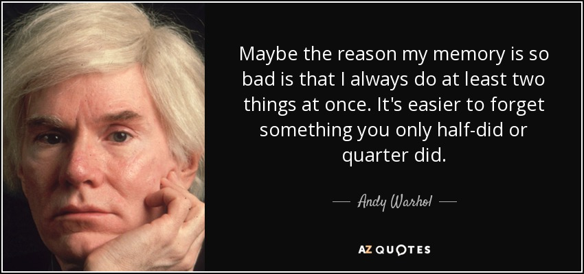Maybe the reason my memory is so bad is that I always do at least two things at once. It's easier to forget something you only half-did or quarter did. - Andy Warhol