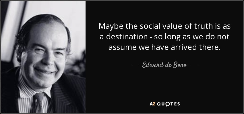 Maybe the social value of truth is as a destination - so long as we do not assume we have arrived there. - Edward de Bono