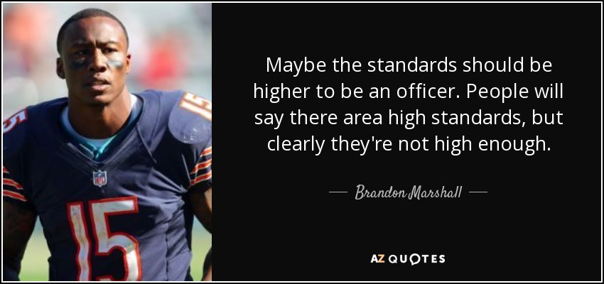 Maybe the standards should be higher to be an officer. People will say there area high standards, but clearly they're not high enough. - Brandon Marshall