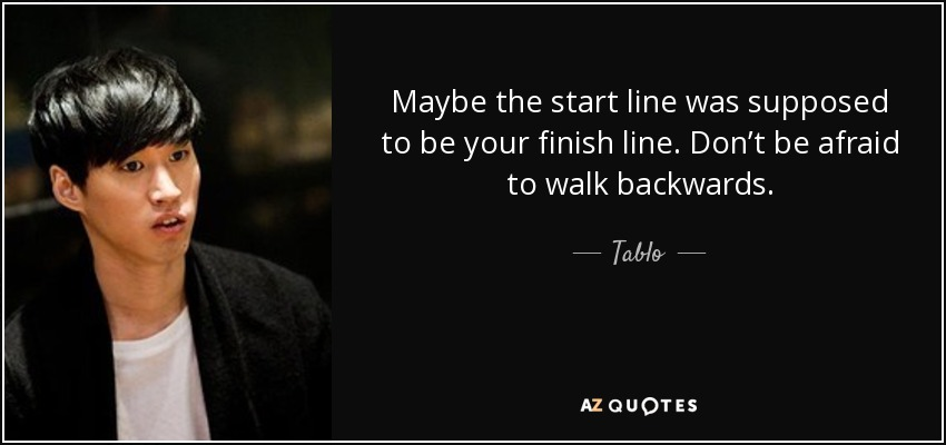 Maybe the start line was supposed to be your finish line. Don't be afraid to walk backwards. - Tablo