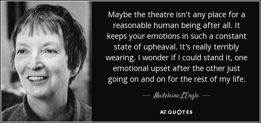 Maybe the theatre isn't any place for a reasonable human being after all. It keeps your emotions in such a constant state of upheaval. It's really terribly wearing. I wonder if I could stand it, one emotional upset after the other just going on and on for the rest of my life. - Madeleine L'Engle