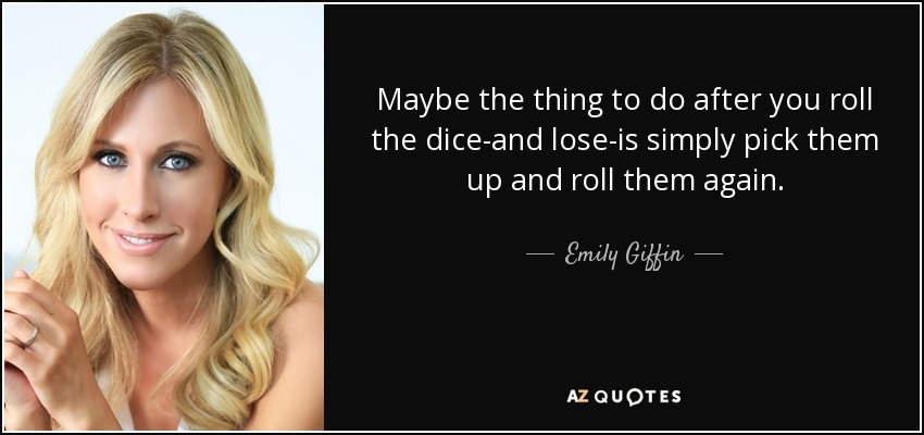 Maybe the thing to do after you roll the dice-and lose-is simply pick them up and roll them again. - Emily Giffin