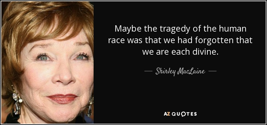 Maybe the tragedy of the human race was that we had forgotten that we are each divine. - Shirley MacLaine
