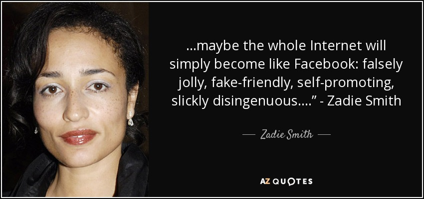 """…maybe the whole Internet will simply become like Facebook: falsely jolly, fake-friendly, self-promoting, slickly disingenuous…."""" - Zadie Smith - Zadie Smith"""