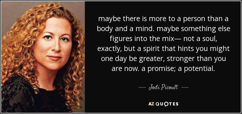maybe there is more to a person than a body and a mind. maybe something else figures into the mix— not a soul, exactly, but a spirit that hints you might one day be greater, stronger than you are now. a promise; a potential. - Jodi Picoult