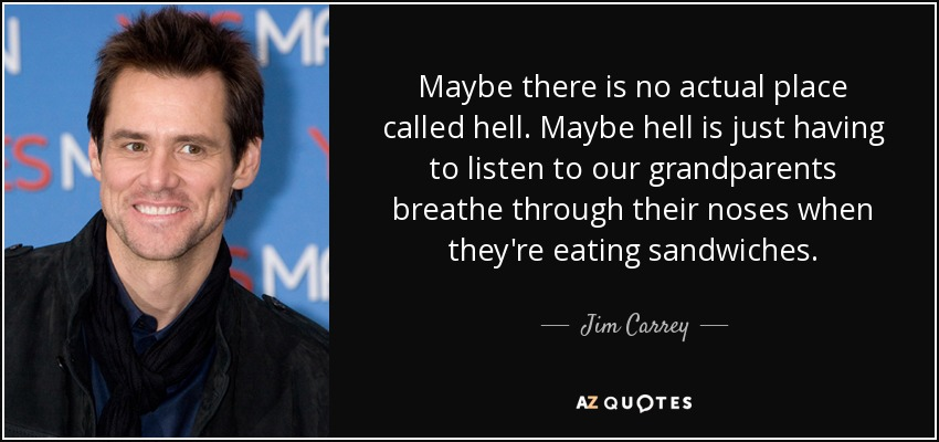Maybe there is no actual place called hell. Maybe hell is just having to listen to our grandparents breathe through their noses when they're eating sandwiches. - Jim Carrey