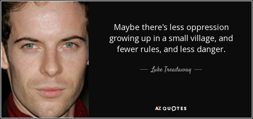 Maybe there's less oppression growing up in a small village, and fewer rules, and less danger. - Luke Treadaway