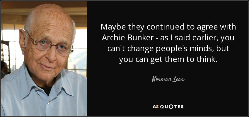 Maybe they continued to agree with Archie Bunker - as I said earlier, you can't change people's minds, but you can get them to think. - Norman Lear