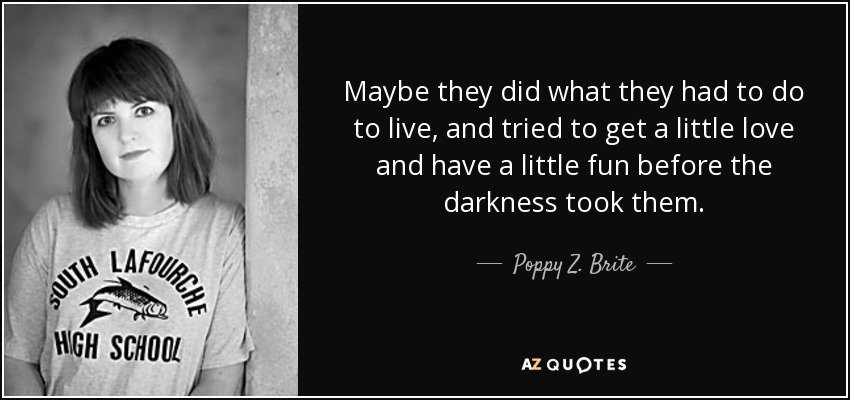 Maybe they did what they had to do to live, and tried to get a little love and have a little fun before the darkness took them. - Poppy Z. Brite