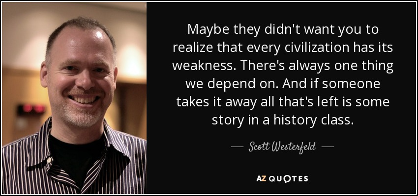 Maybe they didn't want you to realize that every civilization has its weakness. There's always one thing we depend on. And if someone takes it away all that's left is some story in a history class. - Scott Westerfeld