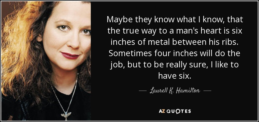 Maybe they know what I know, that the true way to a man's heart is six inches of metal between his ribs. Sometimes four inches will do the job, but to be really sure, I like to have six. - Laurell K. Hamilton