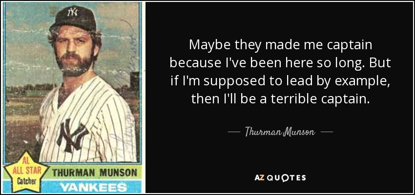 Maybe they made me captain because I've been here so long. But if I'm supposed to lead by example, then I'll be a terrible captain. - Thurman Munson