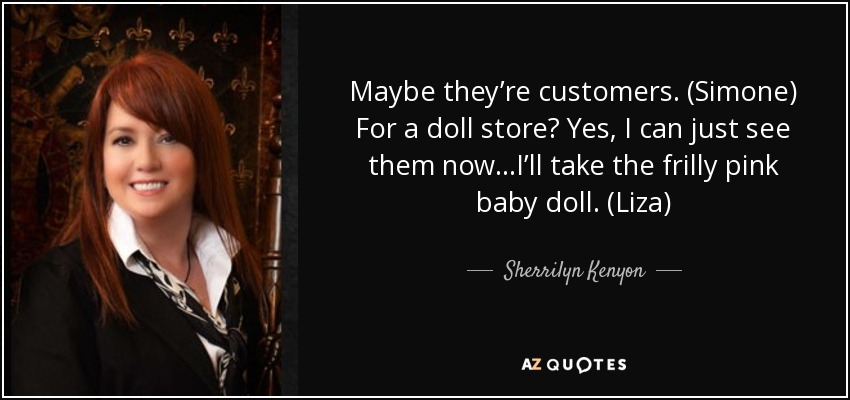 Maybe they're customers. (Simone) For a doll store? Yes, I can just see them now…I'll take the frilly pink baby doll. (Liza) - Sherrilyn Kenyon