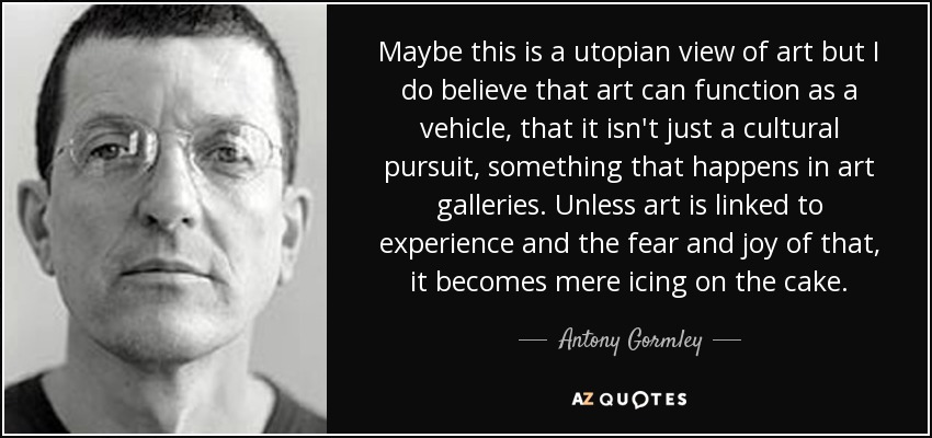 Maybe this is a utopian view of art but I do believe that art can function as a vehicle, that it isn't just a cultural pursuit, something that happens in art galleries. Unless art is linked to experience and the fear and joy of that, it becomes mere icing on the cake. - Antony Gormley