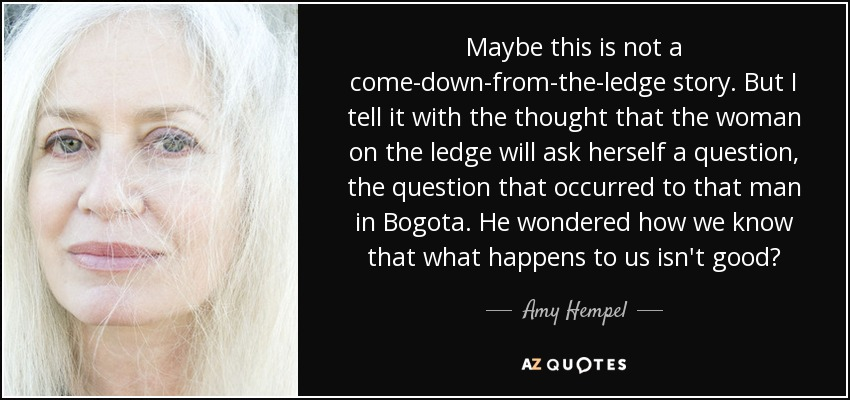 Maybe this is not a come-down-from-the-ledge story. But I tell it with the thought that the woman on the ledge will ask herself a question, the question that occurred to that man in Bogota. He wondered how we know that what happens to us isn't good? - Amy Hempel