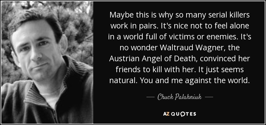 Maybe this is why so many serial killers work in pairs. It's nice not to feel alone in a world full of victims or enemies. It's no wonder Waltraud Wagner, the Austrian Angel of Death, convinced her friends to kill with her. It just seems natural. You and me against the world. - Chuck Palahniuk