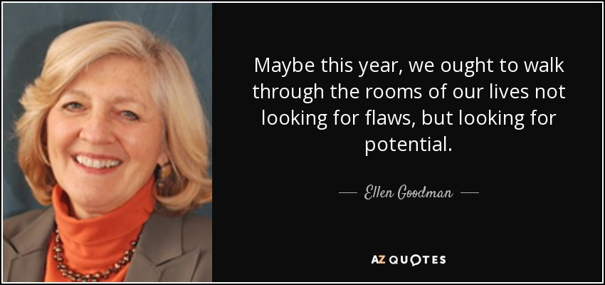 Maybe this year, we ought to walk through the rooms of our lives not looking for flaws, but looking for potential. - Ellen Goodman