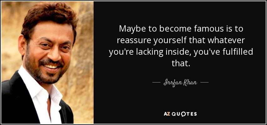 Maybe to become famous is to reassure yourself that whatever you're lacking inside, you've fulfilled that. - Irrfan Khan