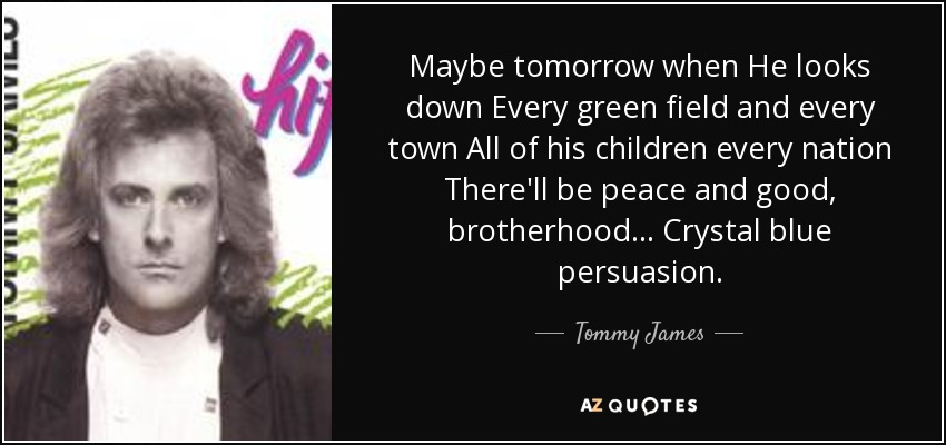 Maybe tomorrow when He looks down Every green field and every town All of his children every nation There'll be peace and good, brotherhood... Crystal blue persuasion. - Tommy James