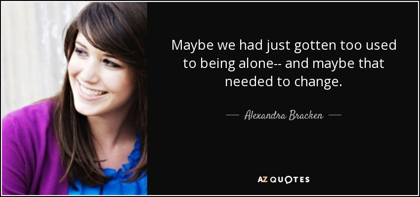 Maybe we had just gotten too used to being alone-- and maybe that needed to change. - Alexandra Bracken