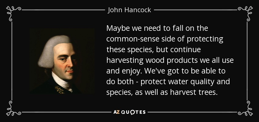 Maybe we need to fall on the common-sense side of protecting these species, but continue harvesting wood products we all use and enjoy. We've got to be able to do both - protect water quality and species, as well as harvest trees. - John Hancock