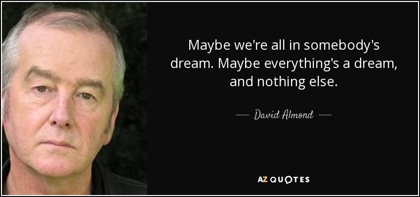 Maybe we're all in somebody's dream. Maybe everything's a dream, and nothing else. - David Almond